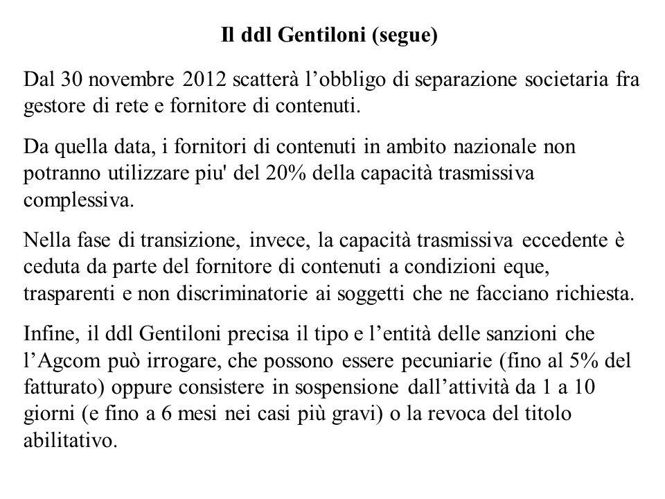 Il ddl Gentiloni (segue) Dal 30 novembre 2012 scatterà lobbligo di separazione societaria fra gestore di rete e fornitore di contenuti. Da quella data