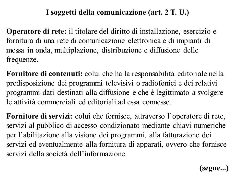 I soggetti della comunicazione (art. 2 T. U.) Operatore di rete: il titolare del diritto di installazione, esercizio e fornitura di una rete di comuni