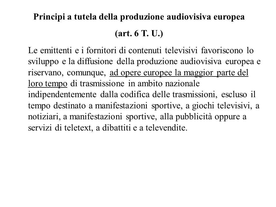 Principi a tutela della produzione audiovisiva europea (art. 6 T. U.) Le emittenti e i fornitori di contenuti televisivi favoriscono lo sviluppo e la
