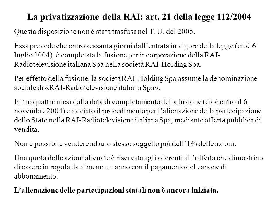 La privatizzazione della RAI: art. 21 della legge 112/2004 Questa disposizione non è stata trasfusa nel T. U. del 2005. Essa prevede che entro sessant