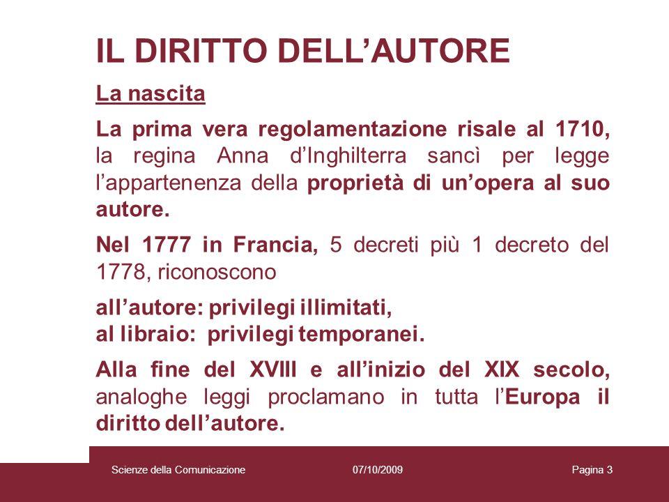 07/10/2009 Scienze della Comunicazione Pagina 3 IL DIRITTO DELLAUTORE La nascita La prima vera regolamentazione risale al 1710, la regina Anna dInghilterra sancì per legge lappartenenza della proprietà di unopera al suo autore.
