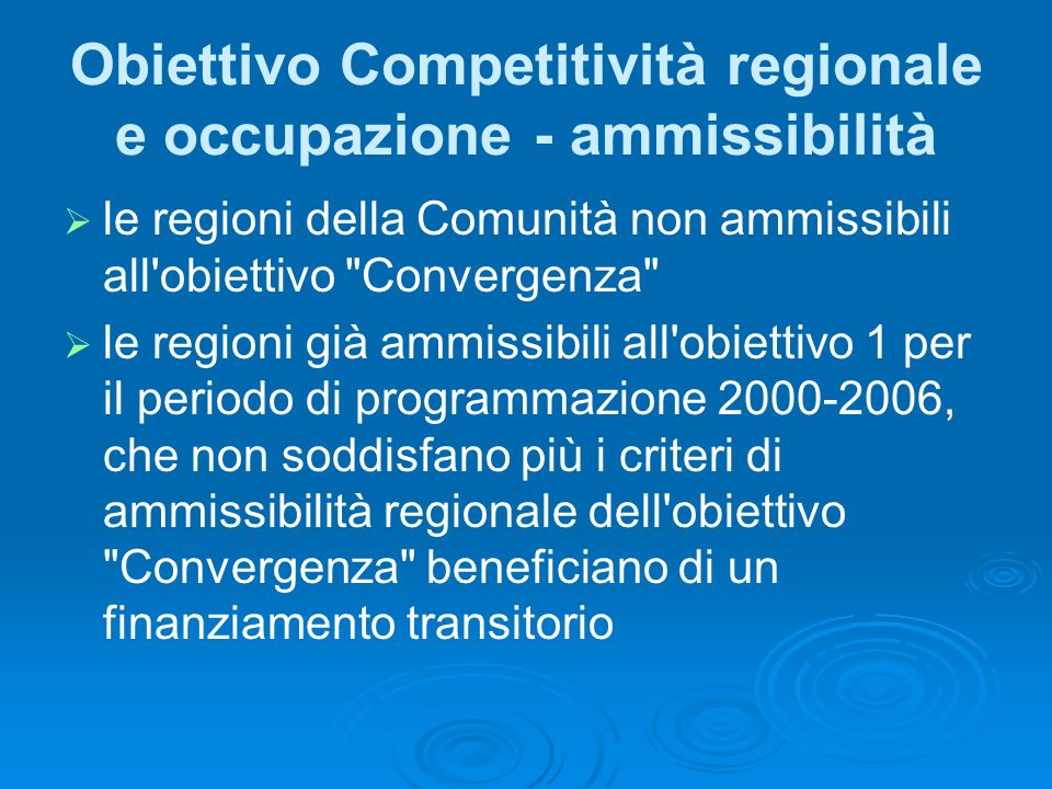 Obiettivo Competitività regionale e occupazione - ammissibilità le regioni della Comunità non ammissibili all obiettivo Convergenza le regioni già ammissibili all obiettivo 1 per il periodo di programmazione 2000-2006, che non soddisfano più i criteri di ammissibilità regionale dell obiettivo Convergenza beneficiano di un finanziamento transitorio
