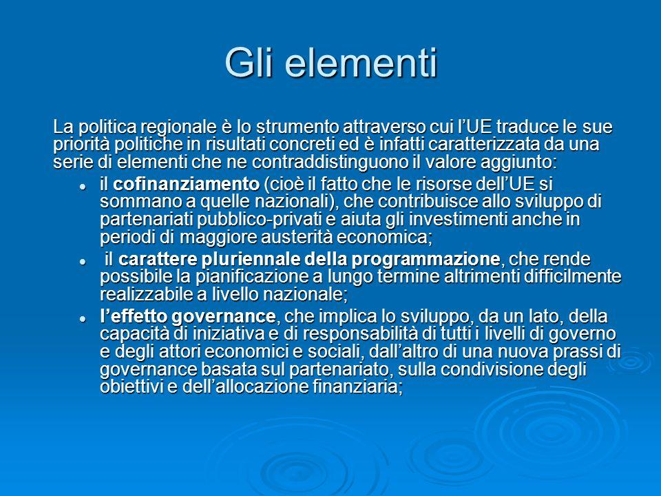 Gli elementi La politica regionale è lo strumento attraverso cui lUE traduce le sue priorità politiche in risultati concreti ed è infatti caratterizzata da una serie di elementi che ne contraddistinguono il valore aggiunto: il cofinanziamento (cioè il fatto che le risorse dellUE si sommano a quelle nazionali), che contribuisce allo sviluppo di partenariati pubblico-privati e aiuta gli investimenti anche in periodi di maggiore austerità economica; il cofinanziamento (cioè il fatto che le risorse dellUE si sommano a quelle nazionali), che contribuisce allo sviluppo di partenariati pubblico-privati e aiuta gli investimenti anche in periodi di maggiore austerità economica; il carattere pluriennale della programmazione, che rende possibile la pianificazione a lungo termine altrimenti difficilmente realizzabile a livello nazionale; il carattere pluriennale della programmazione, che rende possibile la pianificazione a lungo termine altrimenti difficilmente realizzabile a livello nazionale; leffetto governance, che implica lo sviluppo, da un lato, della capacità di iniziativa e di responsabilità di tutti i livelli di governo e degli attori economici e sociali, dallaltro di una nuova prassi di governance basata sul partenariato, sulla condivisione degli obiettivi e dellallocazione finanziaria; leffetto governance, che implica lo sviluppo, da un lato, della capacità di iniziativa e di responsabilità di tutti i livelli di governo e degli attori economici e sociali, dallaltro di una nuova prassi di governance basata sul partenariato, sulla condivisione degli obiettivi e dellallocazione finanziaria;