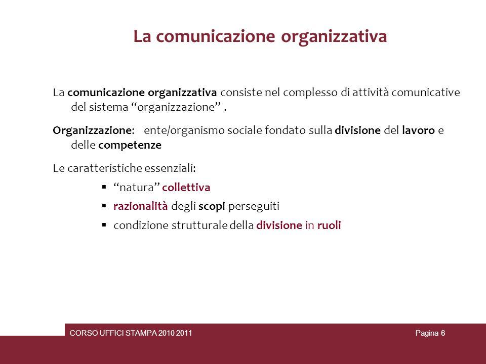 CORSO UFFICI STAMPA 2010 2011Pagina 7 La comunicazione… La comunicazione diventa dunque sempre più una componente strategica del governo e dello sviluppo delle moderne organizzazioni di tipo organico e a rete per aumentare lefficacia delle relazioni coi loro ambienti di riferimento.