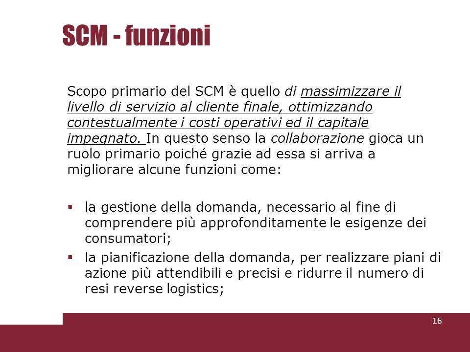 SCM - funzioni Scopo primario del SCM è quello di massimizzare il livello di servizio al cliente finale, ottimizzando contestualmente i costi operativi ed il capitale impegnato.