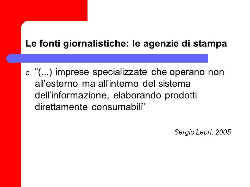 Le fonti giornalistiche: le agenzie di stampa o (...) imprese specializzate che operano non allesterno ma allinterno del sistema dellinformazione, elaborando prodotti direttamente consumabili Sergio Lepri, 2005