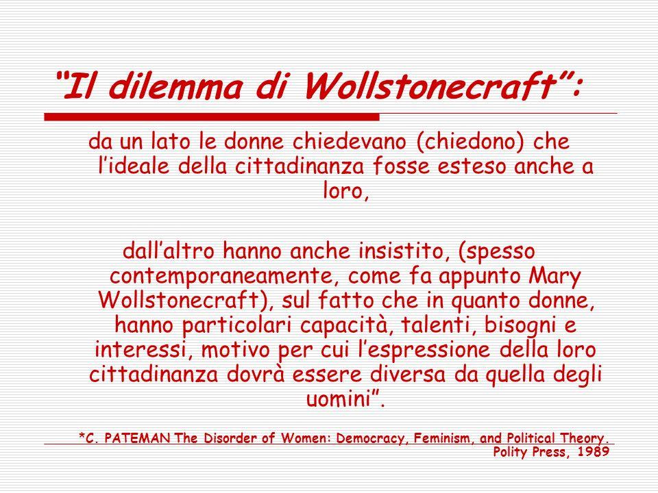 Il dilemma di Wollstonecraft: da un lato le donne chiedevano (chiedono) che lideale della cittadinanza fosse esteso anche a loro, dallaltro hanno anche insistito, (spesso contemporaneamente, come fa appunto Mary Wollstonecraft), sul fatto che in quanto donne, hanno particolari capacità, talenti, bisogni e interessi, motivo per cui lespressione della loro cittadinanza dovrà essere diversa da quella degli uomini.