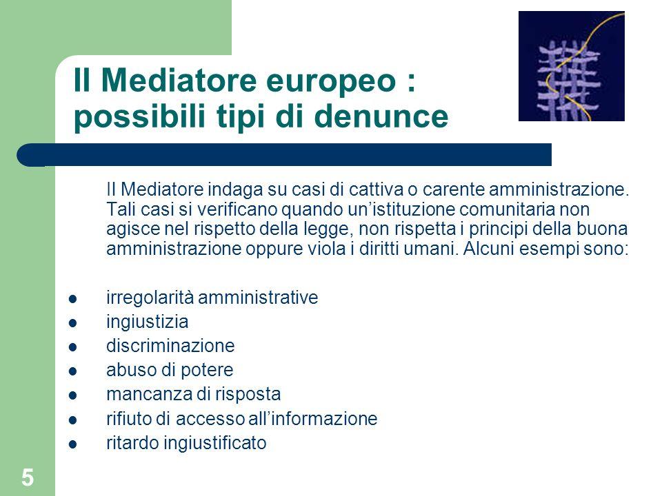 5 Il Mediatore europeo : possibili tipi di denunce Il Mediatore indaga su casi di cattiva o carente amministrazione. Tali casi si verificano quando un
