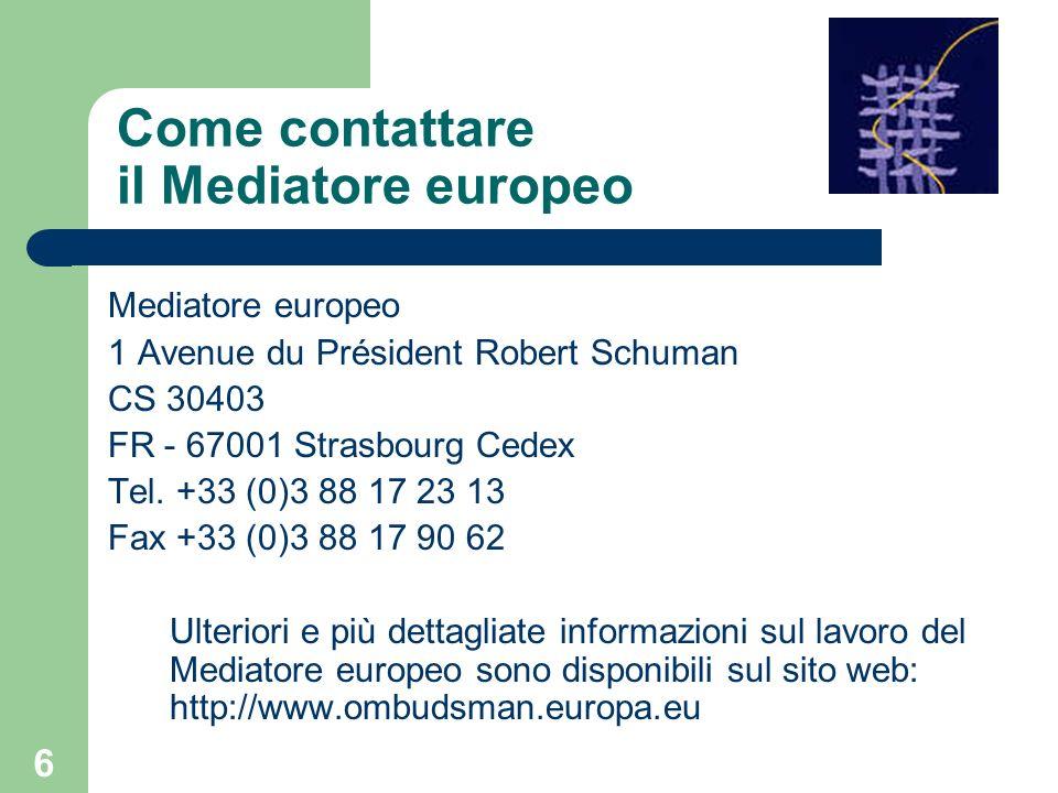 6 Come contattare il Mediatore europeo Mediatore europeo 1 Avenue du Président Robert Schuman CS 30403 FR - 67001 Strasbourg Cedex Tel. +33 (0)3 88 17
