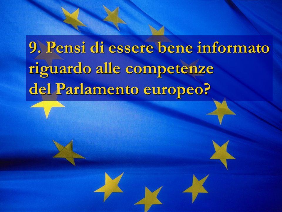 9. Pensi di essere bene informato riguardo alle competenze del Parlamento europeo