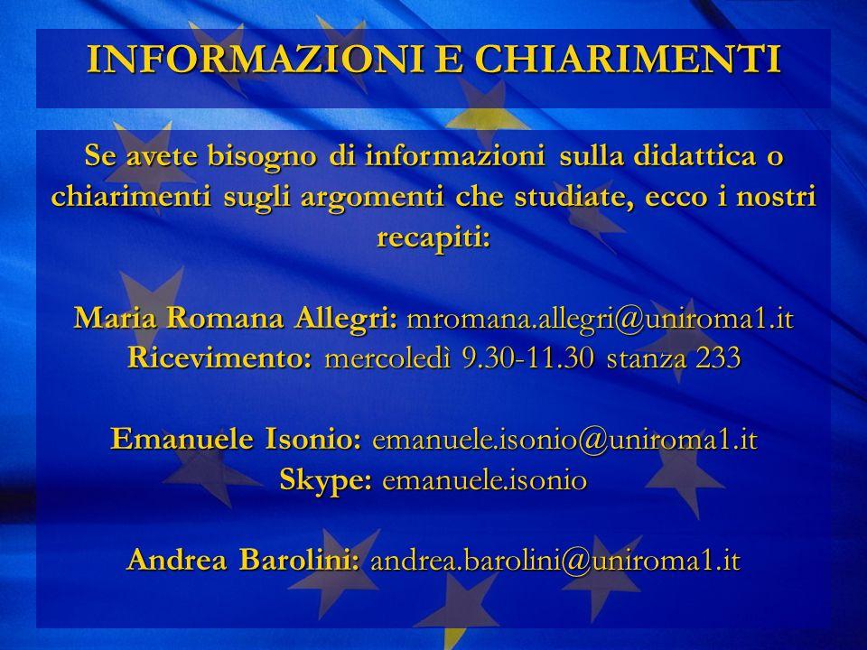 INFORMAZIONI E CHIARIMENTI Se avete bisogno di informazioni sulla didattica o chiarimenti sugli argomenti che studiate, ecco i nostri recapiti: Maria Romana Allegri: mromana.allegri@uniroma1.it Ricevimento: mercoledì 9.30-11.30 stanza 233 Emanuele Isonio: emanuele.isonio@uniroma1.it Skype: emanuele.isonio Andrea Barolini: andrea.barolini@uniroma1.it
