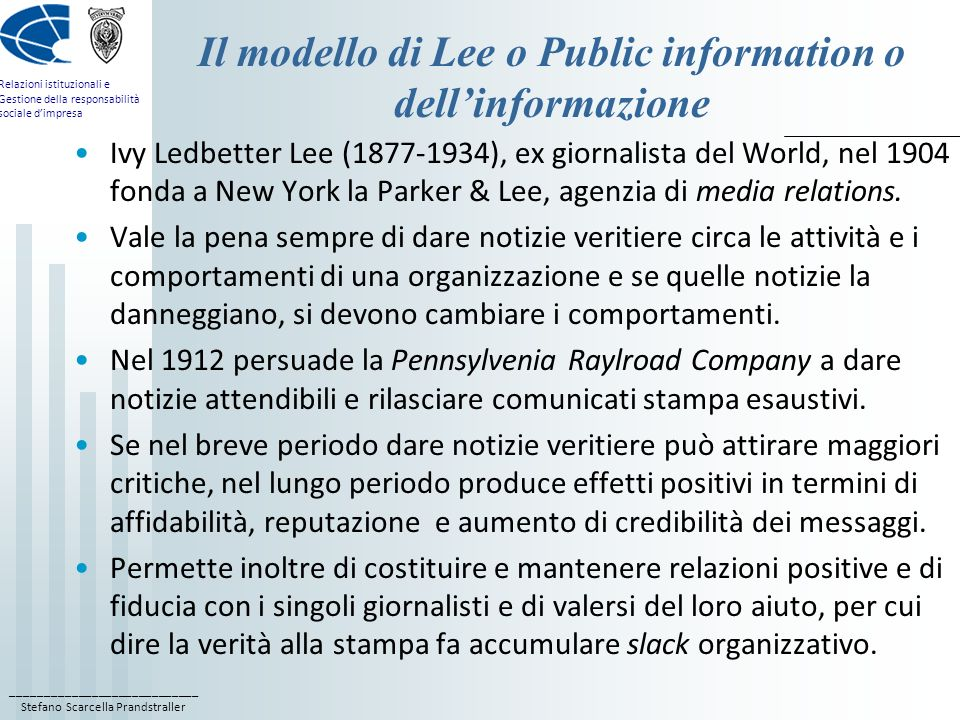 ____________________________ Stefano Scarcella Prandstraller Relazioni istituzionali e Gestione della responsabilità sociale dimpresa Il modello di Grunig o Two-way symmetric o della negoziazione Lobiettivo del modello è la comprensione reciproca tra lorganizzazione e i suoi pubblici; il professionista di relazioni istituzionali assolve una funzione di mediatore, anche se resta al servizio dellorganizzazione; la natura della comunicazione è a due vie e consiste in un dialogo tra le due parti: sia il management dellorganizzazione, che il pubblico si mostrano disponibili ad un cambiamento dopo lintervento di relazioni pubbliche; lorganizzazione e il pubblico, per linfluenza reciproca, non si possono più definire emittente e ricevente, bensì gruppi; lascolto non è orientato solamente alla costruzione di messaggi efficaci da trasferire in funzione di obiettivi specifici dellorganizzazione ….