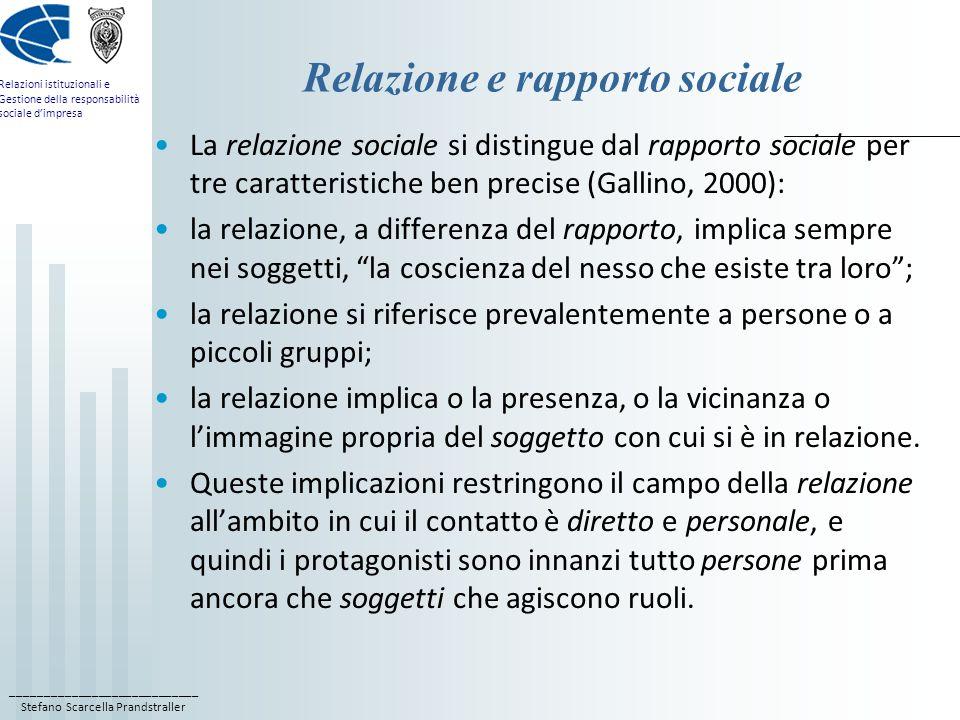 ____________________________ Stefano Scarcella Prandstraller Relazioni istituzionali e Gestione della responsabilità sociale dimpresa Relazione e rapporto sociale La relazione sociale si distingue dal rapporto sociale per tre caratteristiche ben precise (Gallino, 2000): la relazione, a differenza del rapporto, implica sempre nei soggetti, la coscienza del nesso che esiste tra loro; la relazione si riferisce prevalentemente a persone o a piccoli gruppi; la relazione implica o la presenza, o la vicinanza o limmagine propria del soggetto con cui si è in relazione.