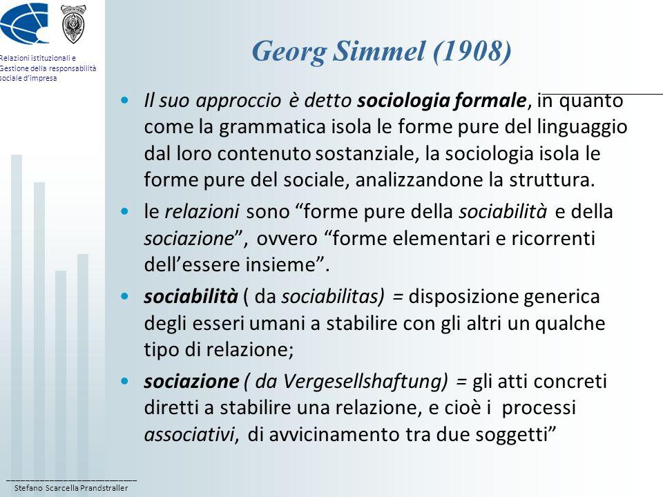 ____________________________ Stefano Scarcella Prandstraller Relazioni istituzionali e Gestione della responsabilità sociale dimpresa Georg Simmel (1908) Il suo approccio è detto sociologia formale, in quanto come la grammatica isola le forme pure del linguaggio dal loro contenuto sostanziale, la sociologia isola le forme pure del sociale, analizzandone la struttura.