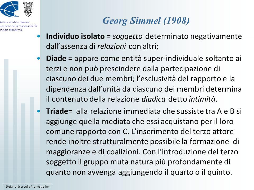 ____________________________ Stefano Scarcella Prandstraller Relazioni istituzionali e Gestione della responsabilità sociale dimpresa Georg Simmel (1908) Individuo isolato = soggetto determinato negativamente dallassenza di relazioni con altri; Diade = appare come entità super-individuale soltanto ai terzi e non può prescindere dalla partecipazione di ciascuno dei due membri; lesclusività del rapporto e la dipendenza dallunità da ciascuno dei membri determina il contenuto della relazione diadica detto intimità.