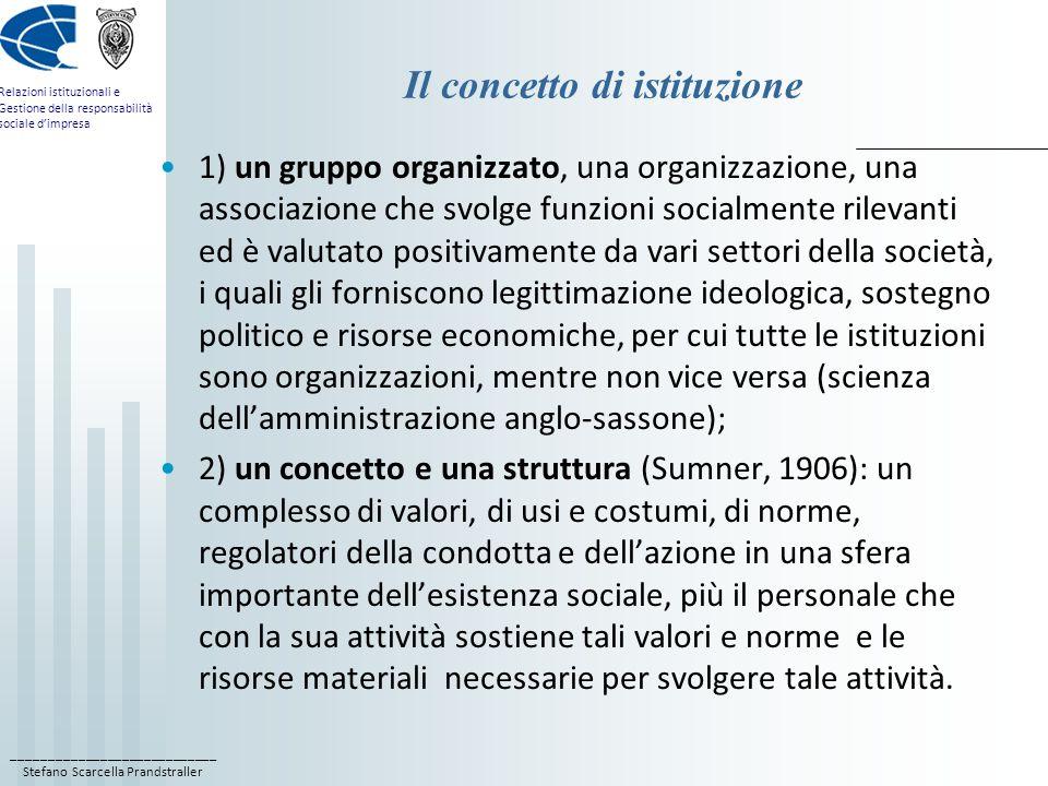 ____________________________ Stefano Scarcella Prandstraller Relazioni istituzionali e Gestione della responsabilità sociale dimpresa Il concetto di istituzione 1) un gruppo organizzato, una organizzazione, una associazione che svolge funzioni socialmente rilevanti ed è valutato positivamente da vari settori della società, i quali gli forniscono legittimazione ideologica, sostegno politico e risorse economiche, per cui tutte le istituzioni sono organizzazioni, mentre non vice versa (scienza dellamministrazione anglo-sassone); 2) un concetto e una struttura (Sumner, 1906): un complesso di valori, di usi e costumi, di norme, regolatori della condotta e dellazione in una sfera importante dellesistenza sociale, più il personale che con la sua attività sostiene tali valori e norme e le risorse materiali necessarie per svolgere tale attività.