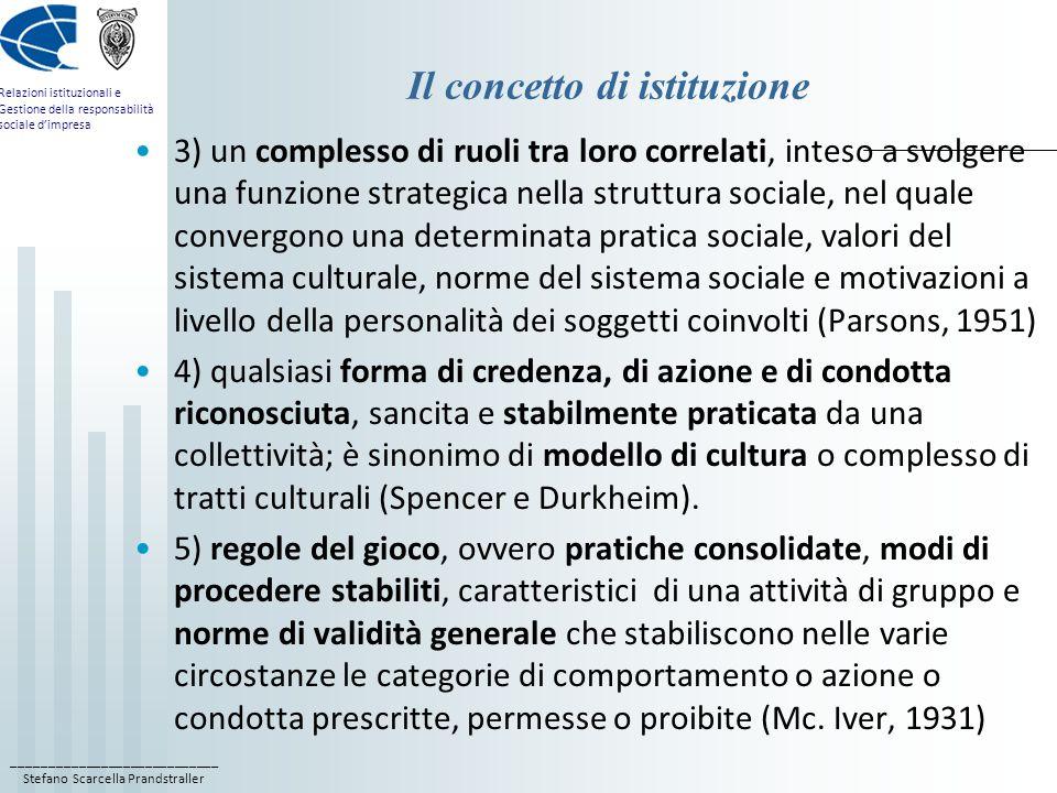 ____________________________ Stefano Scarcella Prandstraller Relazioni istituzionali e Gestione della responsabilità sociale dimpresa Il concetto di istituzione 3) un complesso di ruoli tra loro correlati, inteso a svolgere una funzione strategica nella struttura sociale, nel quale convergono una determinata pratica sociale, valori del sistema culturale, norme del sistema sociale e motivazioni a livello della personalità dei soggetti coinvolti (Parsons, 1951) 4) qualsiasi forma di credenza, di azione e di condotta riconosciuta, sancita e stabilmente praticata da una collettività; è sinonimo di modello di cultura o complesso di tratti culturali (Spencer e Durkheim).
