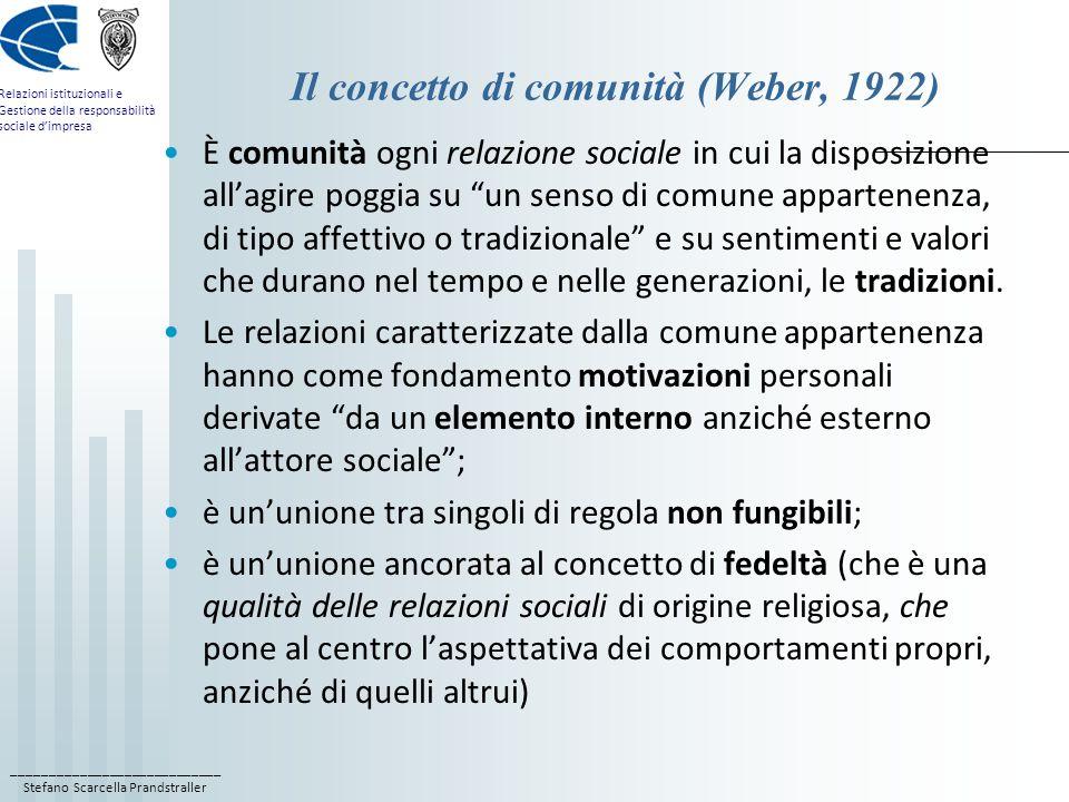 ____________________________ Stefano Scarcella Prandstraller Relazioni istituzionali e Gestione della responsabilità sociale dimpresa Il concetto di comunità (Weber, 1922) È comunità ogni relazione sociale in cui la disposizione allagire poggia su un senso di comune appartenenza, di tipo affettivo o tradizionale e su sentimenti e valori che durano nel tempo e nelle generazioni, le tradizioni.