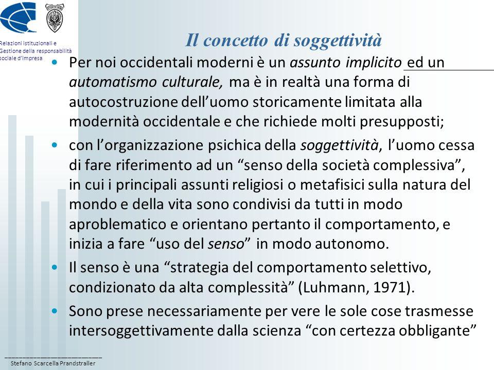 ____________________________ Stefano Scarcella Prandstraller Relazioni istituzionali e Gestione della responsabilità sociale dimpresa Il concetto di soggettività Per noi occidentali moderni è un assunto implicito ed un automatismo culturale, ma è in realtà una forma di autocostruzione delluomo storicamente limitata alla modernità occidentale e che richiede molti presupposti; con lorganizzazione psichica della soggettività, luomo cessa di fare riferimento ad un senso della società complessiva, in cui i principali assunti religiosi o metafisici sulla natura del mondo e della vita sono condivisi da tutti in modo aproblematico e orientano pertanto il comportamento, e inizia a fare uso del senso in modo autonomo.
