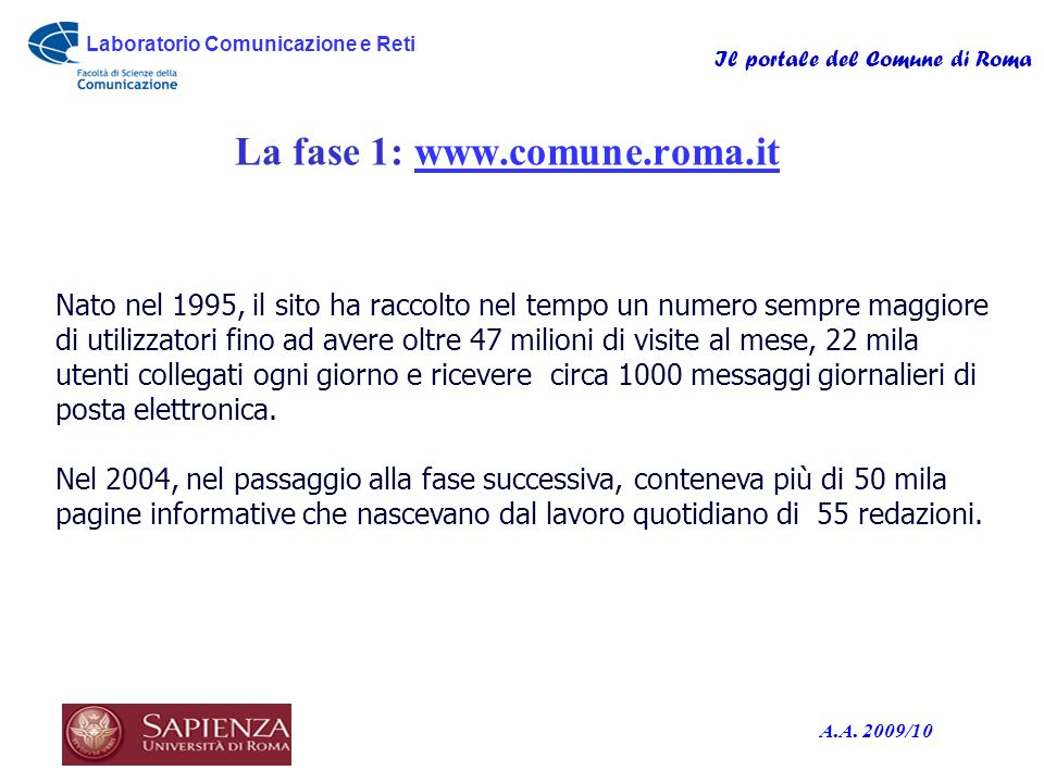 Laboratorio Comunicazione e Reti Il portale del Comune di Roma A.A. 2009/10 La fase 1: www.comune.roma.itwww.comune.roma.it o Nato nel 1995, il sito h