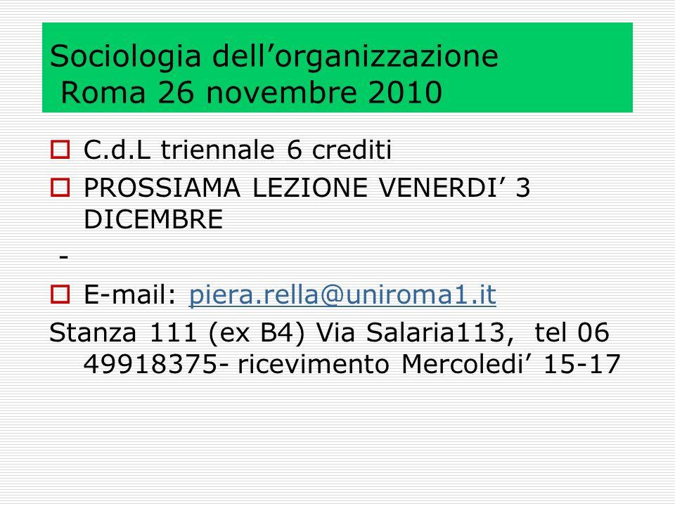 Sociologia dellorganizzazione Roma 26 novembre 2010 C.d.L triennale 6 crediti PROSSIAMA LEZIONE VENERDI 3 DICEMBRE - E-mail: piera.rella@uniroma1.itpiera.rella@uniroma1.it Stanza 111 (ex B4) Via Salaria113, tel 06 49918375- ricevimento Mercoledi 15-17