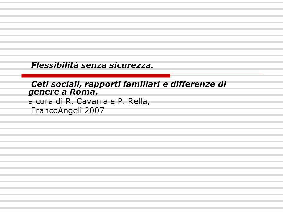 Flessibilità senza sicurezza. Ceti sociali, rapporti familiari e differenze di genere a Roma, a cura di R. Cavarra e P. Rella, FrancoAngeli 2007