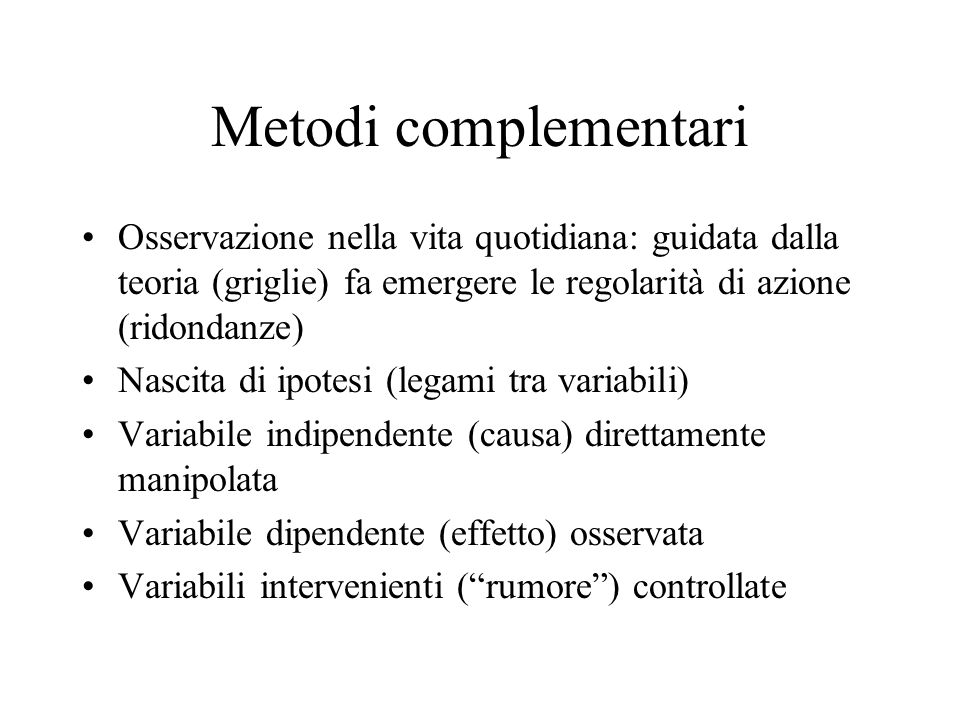 Metodi complementari Osservazione nella vita quotidiana: guidata dalla teoria (griglie) fa emergere le regolarità di azione (ridondanze) Nascita di ipotesi (legami tra variabili) Variabile indipendente (causa) direttamente manipolata Variabile dipendente (effetto) osservata Variabili intervenienti (rumore) controllate