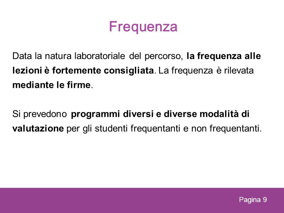 Frequenza Data la natura laboratoriale del percorso, la frequenza alle lezioni è fortemente consigliata. La frequenza è rilevata mediante le firme. Si