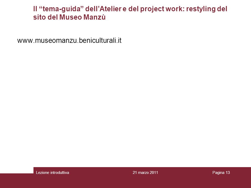 Lezione introduttivaPagina 13 www.museomanzu.beniculturali.it 21 marzo 2011 Il tema-guida dellAtelier e del project work: restyling del sito del Museo Manzù