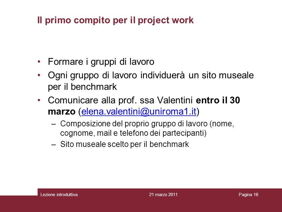 Lezione introduttivaPagina 16 Il primo compito per il project work Formare i gruppi di lavoro Ogni gruppo di lavoro individuerà un sito museale per il benchmark Comunicare alla prof.