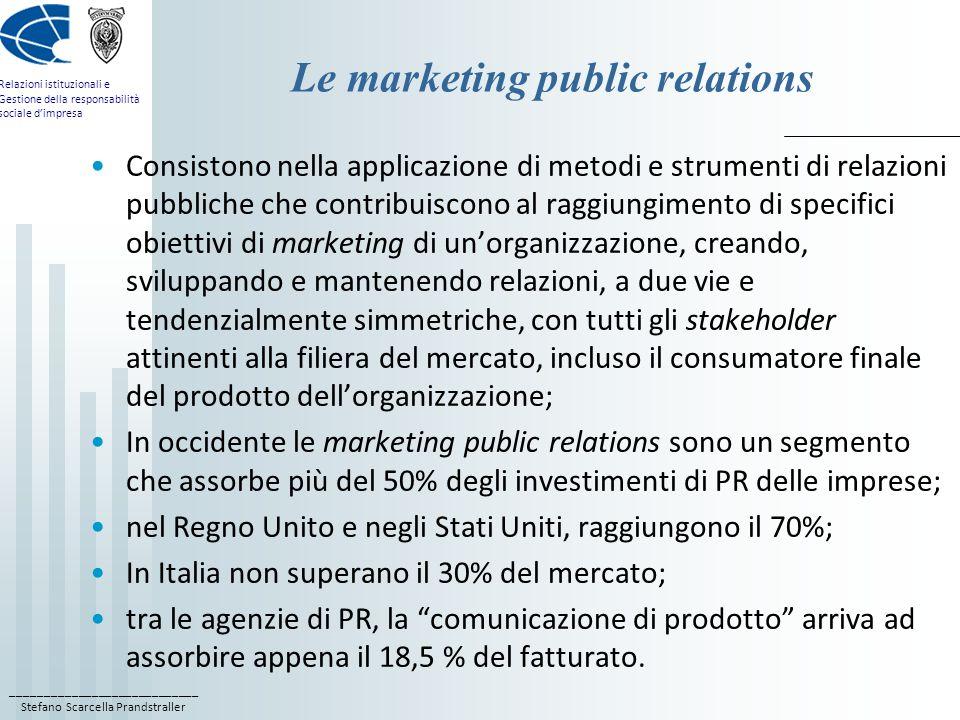 ____________________________ Stefano Scarcella Prandstraller Relazioni istituzionali e Gestione della responsabilità sociale dimpresa I motivi del ritardo italiano Il mercato delle relazioni pubbliche a supporto delle strategie di marketing si impone soltanto nella seconda metà degli anni 60, quando i consumi di massa sono un disvalore; gli investimenti in pubblicità erano già sotto la media europea; quando negli anni 80 si affermano anche in Italia i consumi e le televisioni commerciali, la domanda di supporto al marketing delle imprese si orienta piuttosto verso le agenzie di pubblicità e le società di promozione vendita; le relazioni istituzionali applicate al marketing diventano a tutti gli effetti promozione e product publicity, con loccupazione di spazi redazionali sui media in favore di prodotti e servizi; solo dagli anni 90 cè un certo riposizionamento dellofferta di servizi di PR verso il supporto al marketing.