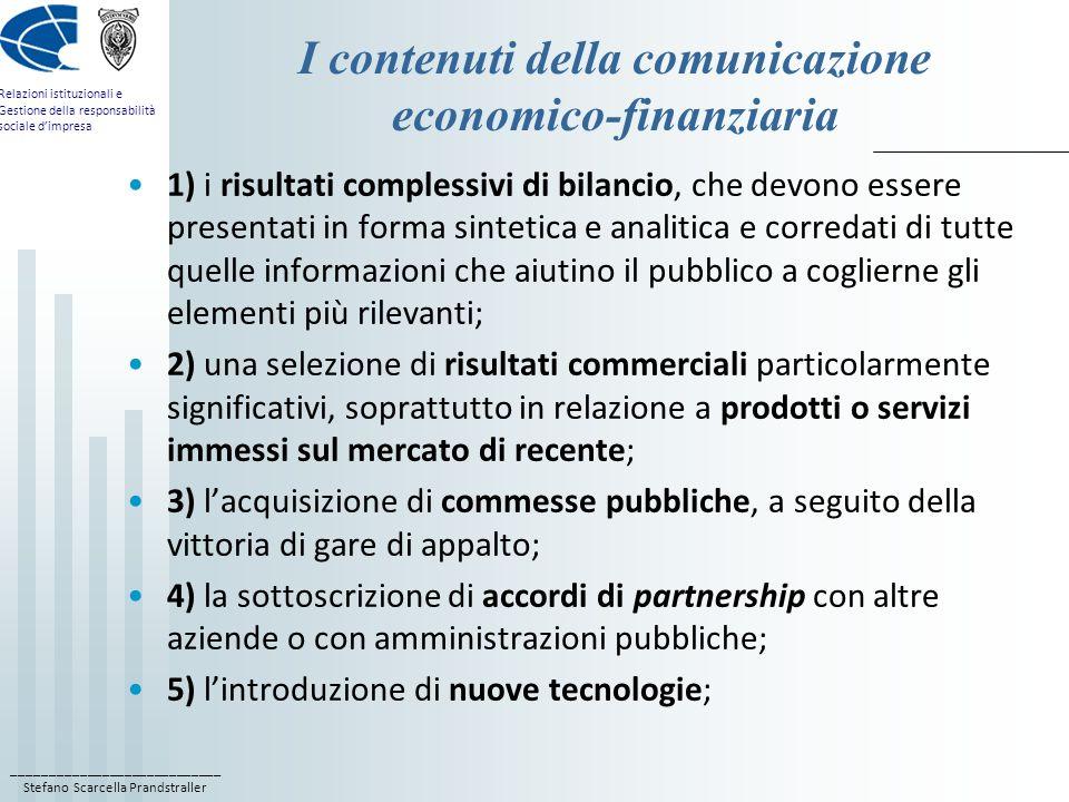 ____________________________ Stefano Scarcella Prandstraller Relazioni istituzionali e Gestione della responsabilità sociale dimpresa I contenuti della comunicazione economico-finanziaria 6) lo sviluppo di progetti innovativi o comunque di particolare rilievo; 7) il conseguimento di certificazioni di qualità; 8) lentrata in servizio di nuovi manager; 9) lottenimento di riconoscimenti da enti pubblici e associazioni di imprese.