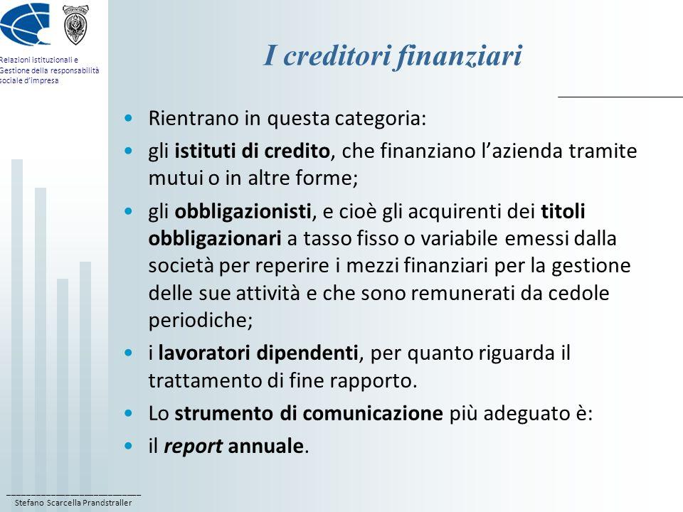 ____________________________ Stefano Scarcella Prandstraller Relazioni istituzionali e Gestione della responsabilità sociale dimpresa I clienti e i fornitori rappresentano due pubblici molto importanti per una società; soprattutto nel caso di unazienda che produce beni di largo consumo, unattività di financial PR può avere come obiettivo quello di trasformare ciascun cliente in cliente-azionista; in tal modo si raggiunge un duplice obiettivo: la fidelizzazione del cliente e lincremento del valore del titolo quotato.