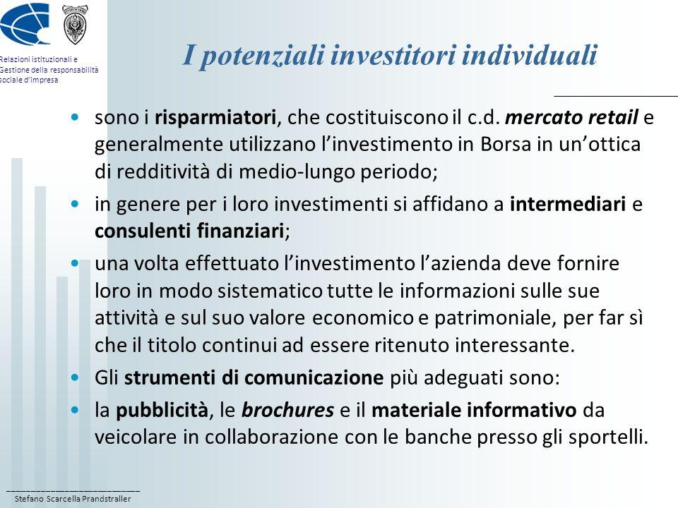 ____________________________ Stefano Scarcella Prandstraller Relazioni istituzionali e Gestione della responsabilità sociale dimpresa I potenziali investitori istituzionali Rientrano in questa categoria le banche, le compagnie di assicurazione, i fondi pensione, i fondi comuni di investimento e le società di intermediazione finanziaria; sono gli operatori più importanti del mercato borsistico; manifestano una domanda di informazione più articolata e si aspettano di ricevere in modo sistematico e tempestivo informazioni finanziarie sia di breve, sia di lungo periodo; i criteri di valutazione adottati nelle decisioni possono riferirsi alla crescita del mercato in cui lazienda opera, allo sviluppo di nuovi prodotti, agli investimenti in ricerca e sviluppo.