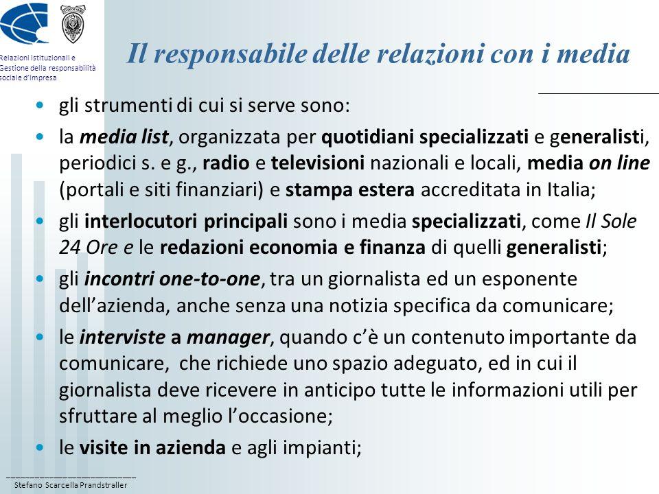 ____________________________ Stefano Scarcella Prandstraller Relazioni istituzionali e Gestione della responsabilità sociale dimpresa Lannual report E uno strumento di comunicazione da destinare a media, azionisti, analisti finanziari e investitori istituzionali; Si compone di: A) una parte descrittiva che illustra il bilancio aziendale, che comprende la relazione degli amministratori, lo stato patrimoniale e il conto economico, nonché la situazione aggiornata degli azionisti della società, i membri del consiglio di amministrazione e i manager più importanti; B) una parte interpretativa, in cui il management commenta gli eventi di gestione e i risultati dellanno trascorso, tra cui nuovi progetti e acquisizioni, nuovi prodotti o servizi e le iniziative di rilievo in materia di CSR, e infine presenta le prospettive future.