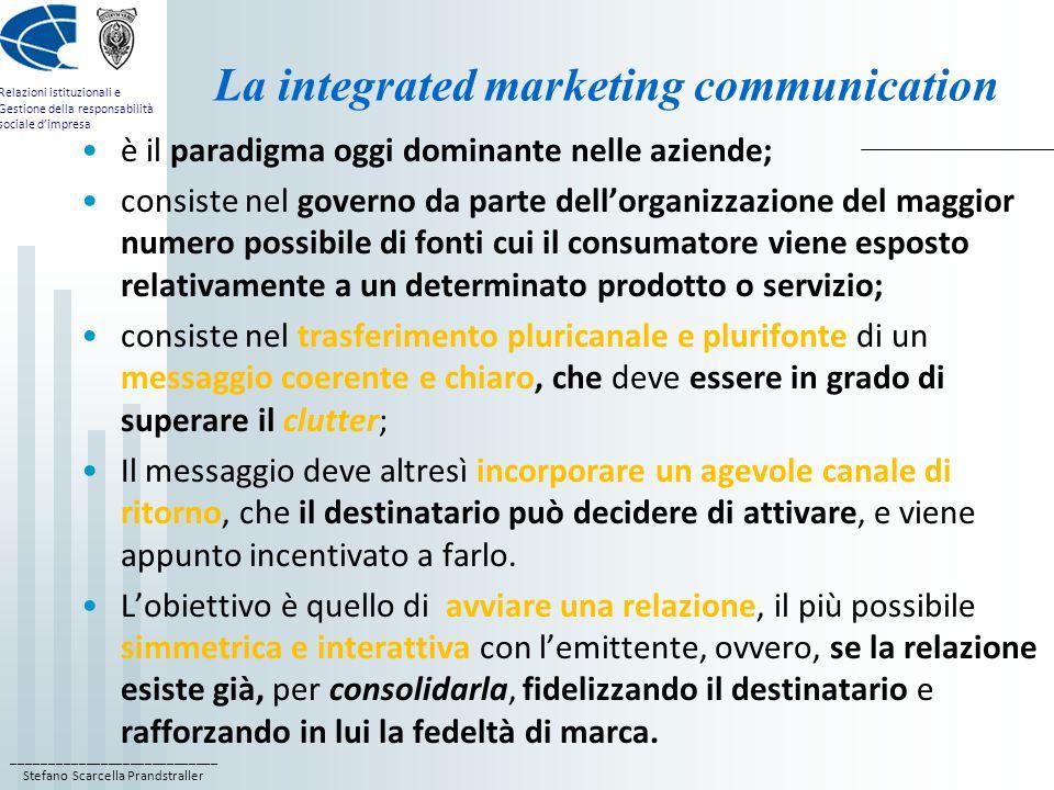 ____________________________ Stefano Scarcella Prandstraller Relazioni istituzionali e Gestione della responsabilità sociale dimpresa il ruolo delle marketing public relations il ruolo delle marketing public relations non si esaurisce nella comunicazione integrata e nella collaborazione alla definizione delle strategie di marketing, ma si estende al supporto operativo alla realizzazione di tali strategie, quando: 1) si vuole sviluppare leffetto teaser, e cioè creare interesse sul mercato per nuovi prodotti prima del loro lancio pubblicitario, attirando lattenzione della stampa e degli opinion leader, su temi, argomenti, questioni che, successivamente vengono ripresi dalla campagna pubblicitaria e contando sul conseguire un effetto moltiplicatore; 2) si intende creare interesse sul mercato per nuovi prodotti che verranno promossi senza limpiego di una campagna pubblicitaria;