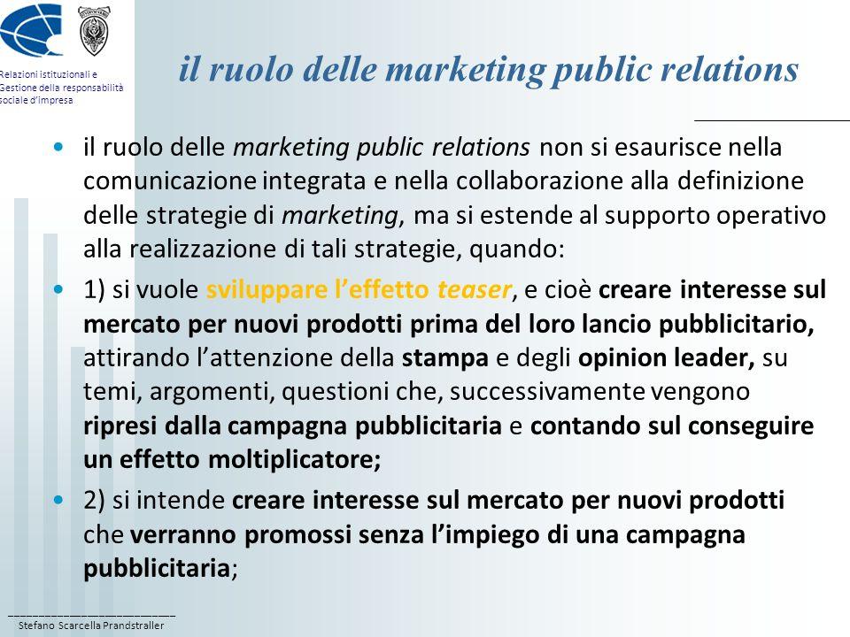 ____________________________ Stefano Scarcella Prandstraller Relazioni istituzionali e Gestione della responsabilità sociale dimpresa il ruolo delle marketing public relations 3) si cerca di rivitalizzare linteresse sul mercato per prodotti già esistenti; 4) si intende contribuire a mantenere la leadership di una marca sul mercato; 5) si cerca di creare interesse intorno alla pubblicità di una marca, e questo di solito fornendo un supporto diretto alla pubblicità; 6) si intende creare interesse intorno alla promozione o al packaging di una marca.