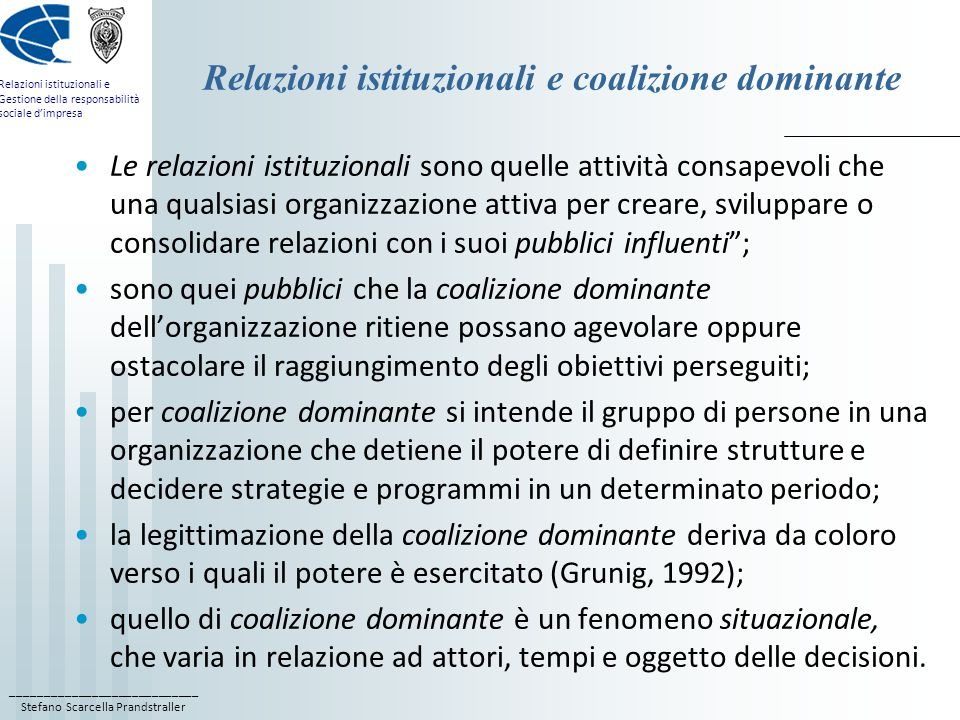 ____________________________ Stefano Scarcella Prandstraller Relazioni istituzionali e Gestione della responsabilità sociale dimpresa Il ruolo strategico B) Il ruolo educational, o educativo: partecipa alla definizione degli obiettivi organizzativi, contribuendo a diffondere le competenze comunicative e relazionali allinterno dellorganizzazione; è il ruolo che si occupa della diffusività interna della cultura della comunicazione/relazione, oltre che della coerenza dei contenuti; implica la prestazione di assistenza agli altri componenti della coalizione dominante nella gestione dei rispettivi sistemi di relazione con i pubblici influenti, assicurando la coerenza dei messaggi e la diffusione delle competenze relazionali e comunicative; implica la promozione di una dinamica virtuosa, che trasformi lorganizzazione da comunicativa a pienamente comunicante.