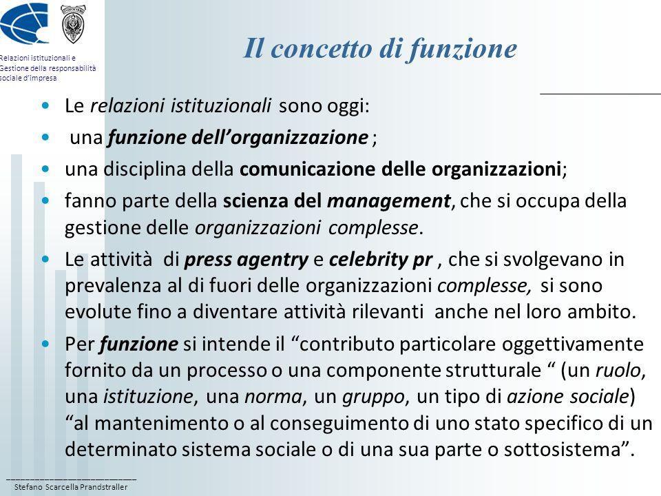 ____________________________ Stefano Scarcella Prandstraller Relazioni istituzionali e Gestione della responsabilità sociale dimpresa Il modello di Thompson (1965) Coesistono da un lato, lorganizzazione come macchina razionalmente costruita per fornire prestazioni regolari e prevedibili, e dallaltro, lorganizzazione come organismo naturale che si adatta e si flette alle circostanze esterne; il modello chiuso, razionale e meccanico è come una sfera allinterno di una più vasta sfera costituita dal modello aperto, naturale ed organico; lanalisi organizzativa va condotta a tre distinti livelli: quello interno, quello intermedio e quello esterno ai confini dellorg.ne; nel cuore dellorganizzazione sta il nucleo duro o nucleo tecnico, che deve fornire prestazioni regolari e costanti e funziona secondo la logica della massima razionalità in condizioni di certezza; vi ha luogo la maggior parte delle operazioni di routine.