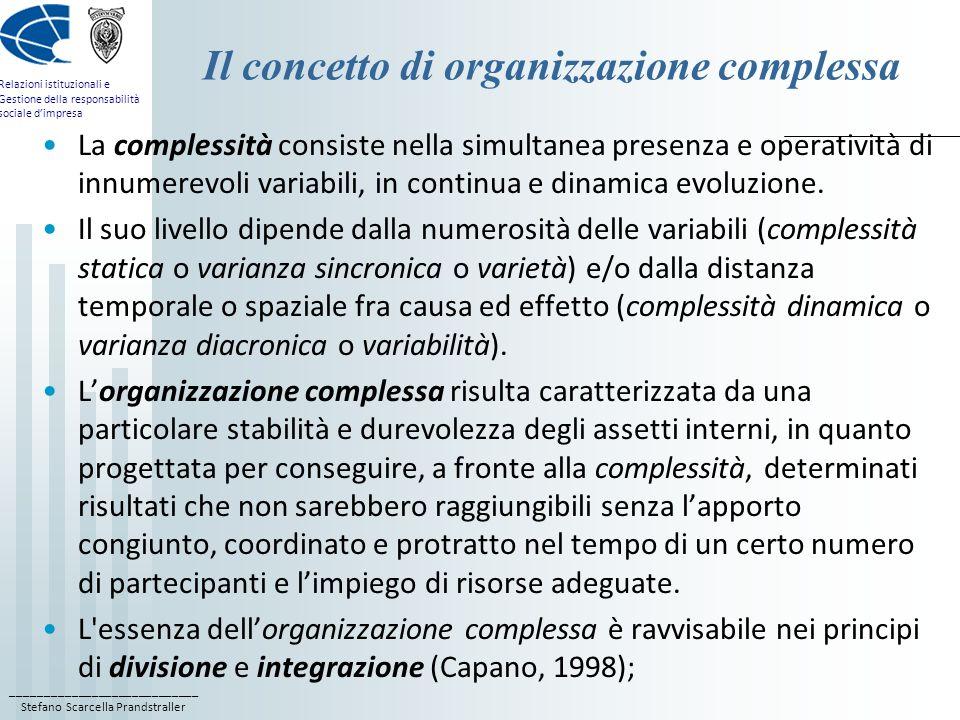 ____________________________ Stefano Scarcella Prandstraller Relazioni istituzionali e Gestione della responsabilità sociale dimpresa Mission, vision e valori guida Poiché lorganizzazione complessa è costituita per durare nel tempo e per affrontare una mutevole serie di circostanze, perché possa funzionare, è essenziale che si stabiliscano al suo interno in modo formale delle regole e dei ruoli; La mission o missione è la ragione per cui lorganizzazione esiste; la vision o visione è limmagine del futuro che lorganizzazione si impegna a trasformare in realtà; i valori guida sono invece le regole comuni e condivise alla base del patto, più o meno esplicito, che impegna chi lavora allinterno di, con e per una organizzazione; lapporto di ciascun partecipante è soggetto ad una serie di negoziazioni al variare dei presupposti della sua partecipazione.