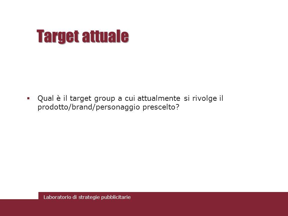 Laboratorio di strategie pubblicitarie Target attuale Qual è il target group a cui attualmente si rivolge il prodotto/brand/personaggio prescelto?