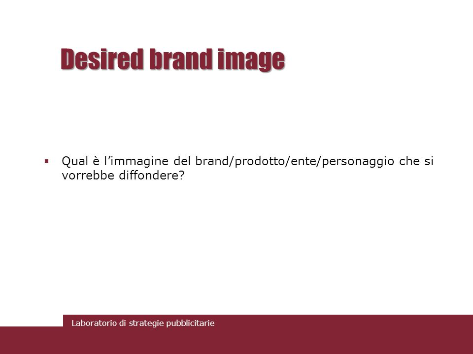 Laboratorio di strategie pubblicitarie Desired brand image Qual è limmagine del brand/prodotto/ente/personaggio che si vorrebbe diffondere?