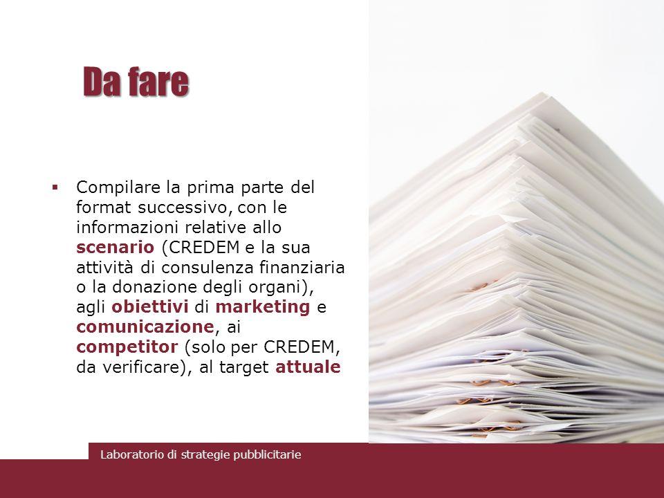 Laboratorio di strategie pubblicitarie Da fare Compilare la prima parte del format successivo, con le informazioni relative allo scenario (CREDEM e la