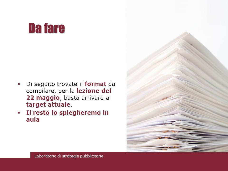 Laboratorio di strategie pubblicitarie Da fare Di seguito trovate il format da compilare, per la lezione del 22 maggio, basta arrivare al target attua