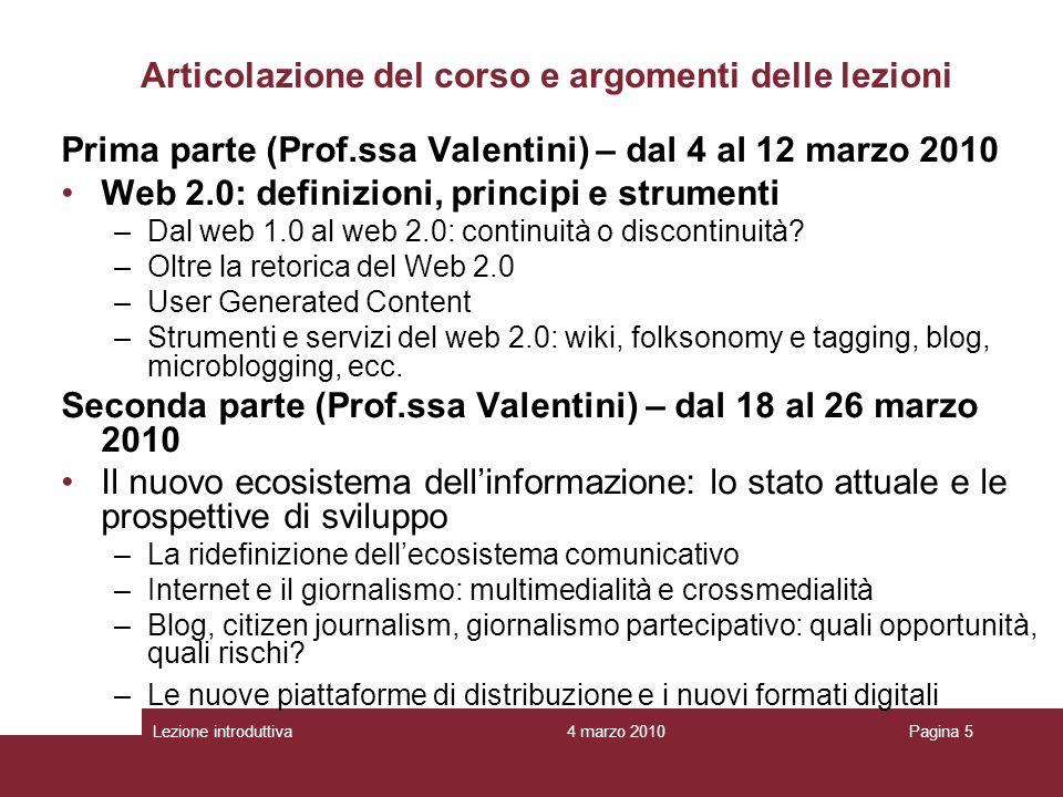 4 marzo 2010Lezione introduttivaPagina 5 Prima parte (Prof.ssa Valentini) – dal 4 al 12 marzo 2010 Web 2.0: definizioni, principi e strumenti –Dal web 1.0 al web 2.0: continuità o discontinuità.
