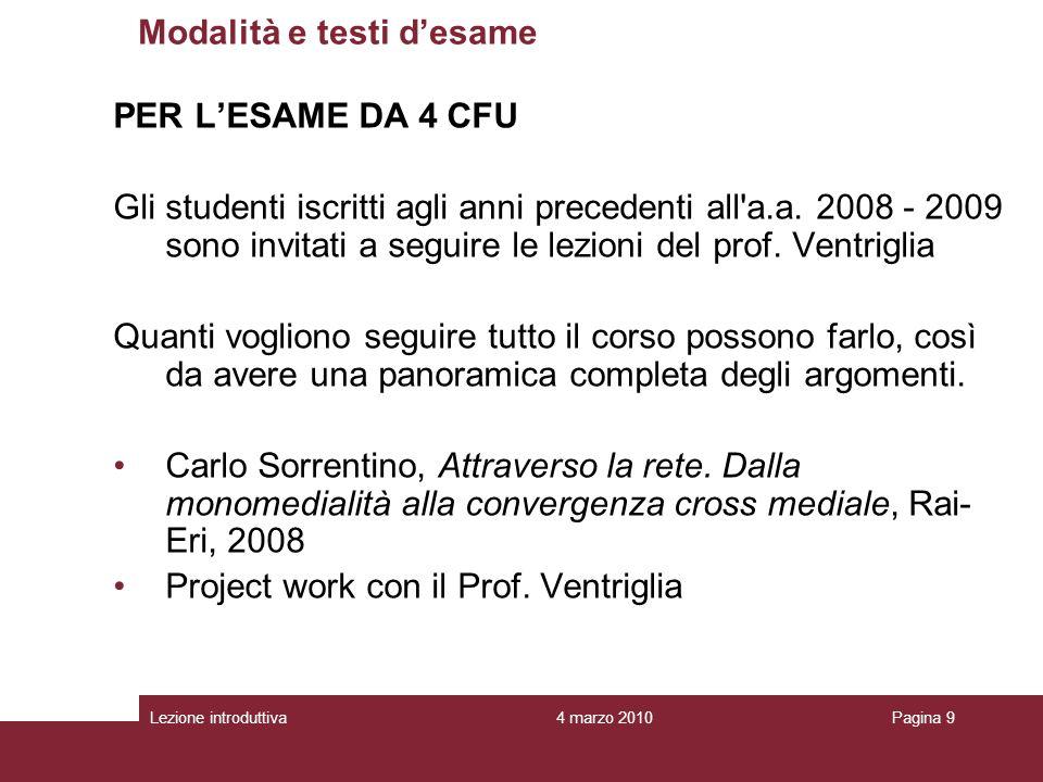 4 marzo 2010Lezione introduttivaPagina 9 PER LESAME DA 4 CFU Gli studenti iscritti agli anni precedenti all a.a.