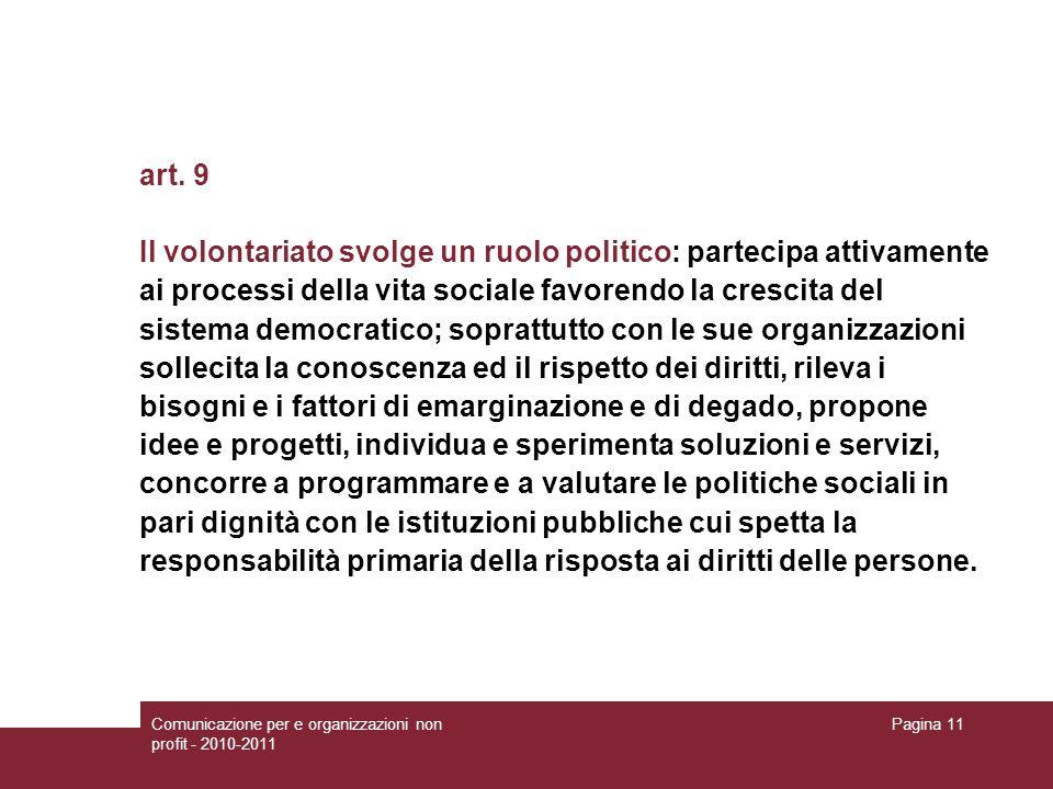 Comunicazione per e organizzazioni non profit - 2010-2011 Pagina 11 art. 9 Il volontariato svolge un ruolo politico: partecipa attivamente ai processi