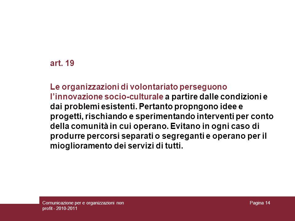 Comunicazione per e organizzazioni non profit - 2010-2011 Pagina 14 art. 19 Le organizzazioni di volontariato perseguono linnovazione socio-culturale