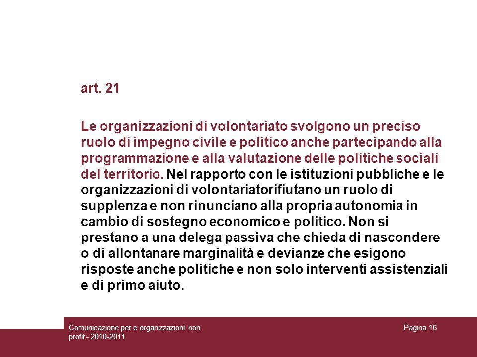 Comunicazione per e organizzazioni non profit - 2010-2011 Pagina 16 art. 21 Le organizzazioni di volontariato svolgono un preciso ruolo di impegno civ