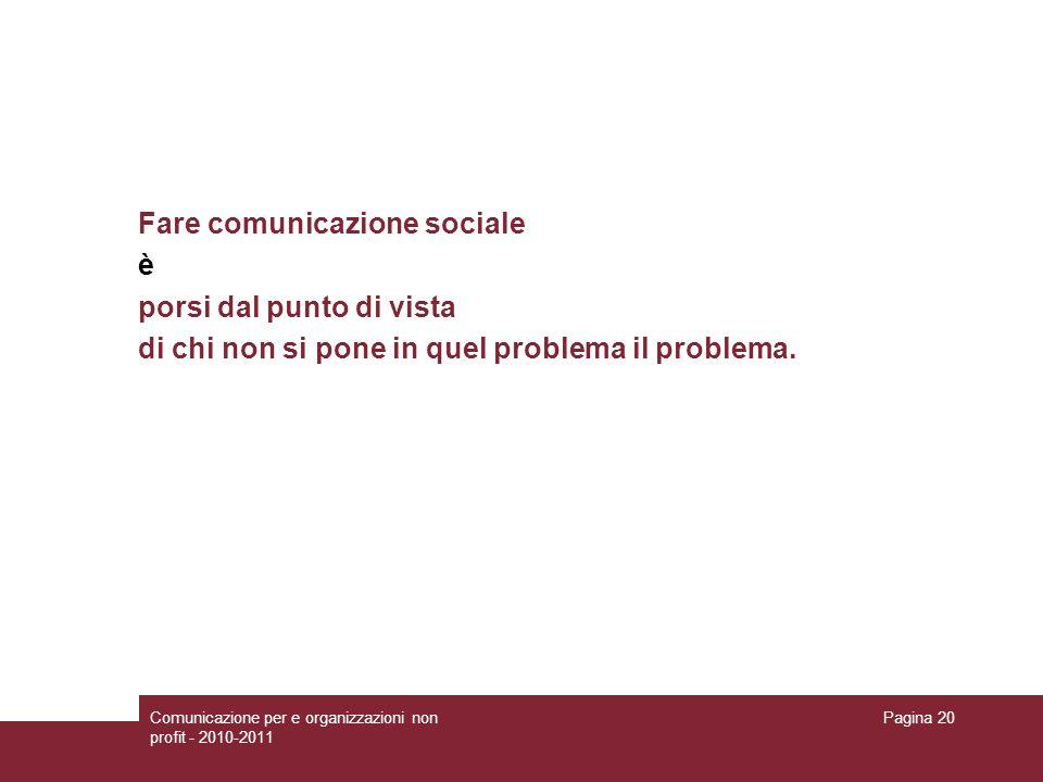 Comunicazione per e organizzazioni non profit - 2010-2011 Pagina 20 Fare comunicazione sociale è porsi dal punto di vista di chi non si pone in quel p